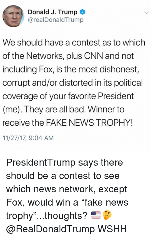 """distorted: Donald J. Trump  @realDonaldTrump  We should have a contest as to which  of the Networks, plus CNN and not  including Fox, is the most dishonest,  corrupt and/or distorted in its political  coverage of your favorite President  (me). They are all bad. Winner to  receive the FAKE NEWS TROPHY!  11/27/17, 9:04 AM PresidentTrump says there should be a contest to see which news network, except Fox, would win a """"fake news trophy""""...thoughts? 🇺🇸🤔 @RealDonaldTrump WSHH"""