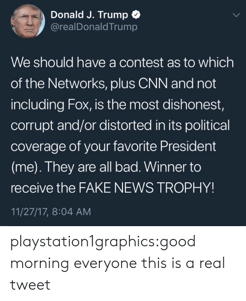 distorted: Donald J. Trump  @realDonaldTrump  We should have a contest as to which  of the Networks, pluS CNN and not  including Fox, is the most dishonest,  corrupt and/or distorted in its political  coverage of your favorite President  (me). They are all bad. Winner to  receive the FAKE NEWS TROPHY!  11/27/17, 8:04 AM playstation1graphics:good morning everyone this is a real tweet