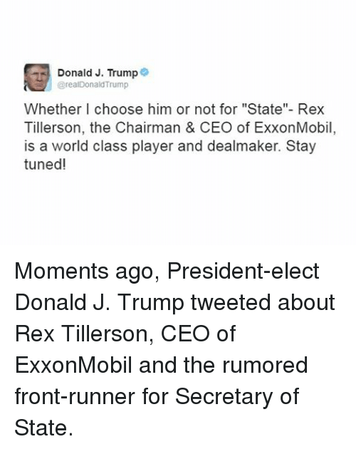 "Front Runners: Donald J. Trump  @realDonald'Trump  Whether I choose him or not for ""State""- Rex  Tillerson, the Chairman & CEO of ExxonMobil  is a world class player and dealmaker. Stay  tuned! Moments ago, President-elect Donald J. Trump tweeted about Rex Tillerson, CEO of ExxonMobil and the rumored front-runner for Secretary of State."