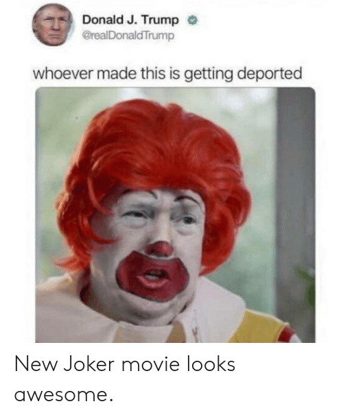 J Trump: Donald J. Trump  @realDonaldTrump  whoever made this is getting deported New Joker movie looks awesome.