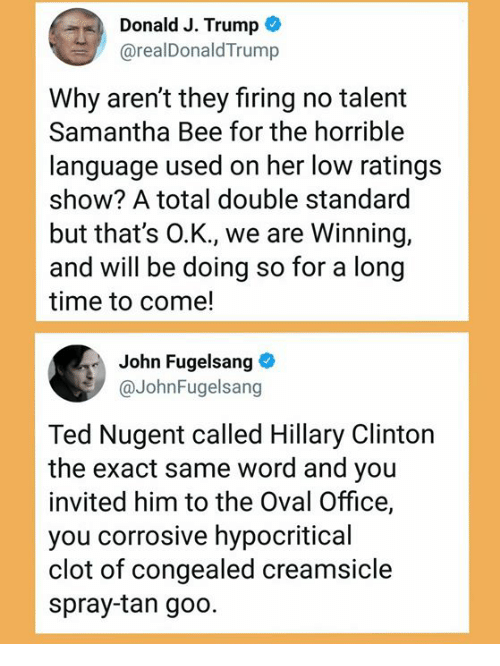 spray tan: Donald J. Trump  @realDonaldTrump  Why aren't they firing no talemt  Samantha Bee for the horrible  language used on her low ratings  show? A total double standard  but that's O.K., we are Winning,  and will be doing so for a long  time to come!  John Fugelsang  @JohnFugelsang  Ted Nugent called Hillary Clinton  the exact same word and you  invited him to the Oval Office,  you corrosive hypocritical  clot of congealed creamsicle  spray-tan goo.