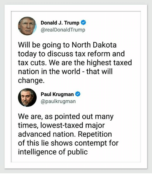 Contemption: Donald J. Trump  @realDonaldTrump  Will be going to North Dakota  today to discuss tax reform and  tax cuts. We are the highest taxed  nation in the world - that will  change.  Paul Krugman  @paulkrugman  We are, as pointed out many  times, lowest-taxed major  advanced nation. Repetition  of this lie shows contempt for  intelligence of public
