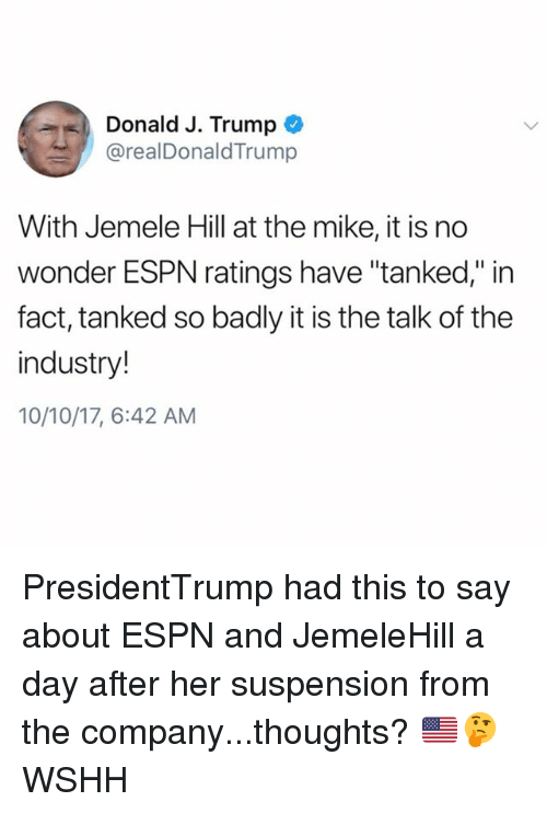 """tanked: Donald J. Trump  @realDonaldTrump  With Jemele Hill at the mike, it is no  wonder ESPN ratings have """"tanked,"""" in  fact, tanked so badly it is the talk of the  industry!  10/10/17, 6:42 AM PresidentTrump had this to say about ESPN and JemeleHill a day after her suspension from the company...thoughts? 🇺🇸🤔 WSHH"""