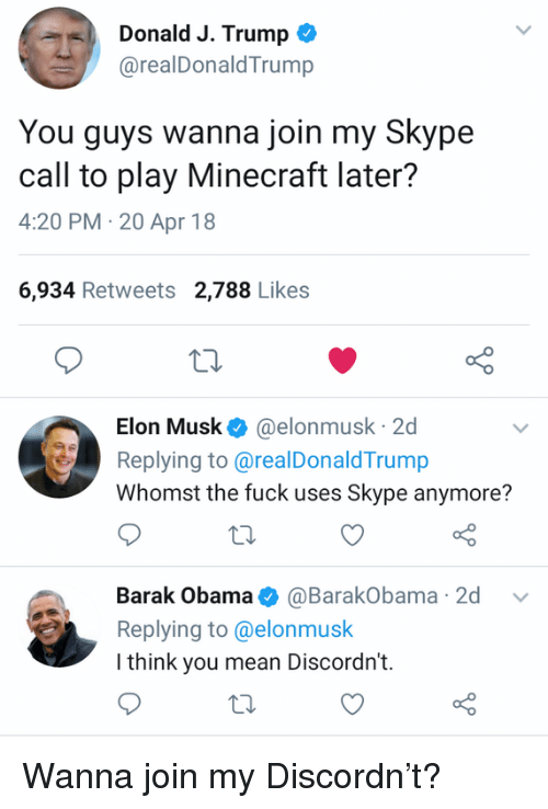 20-Apr: Donald J. Trump *  @realDonaldTrump  You guys wanna join my Skype  call to play Minecraft later?  4:20 PM-20 Apr 18  6,934 Retweets 2,788 Likes  Elon Musk@elonmusk 2d  Replying to@realDonaldTrump  Whomst the fuck uses Skype anymore?  Barak Obama@BarakObama 2d v  Replying to@elonmusk  I think you mean Discordn't. Wanna join my Discordn't?