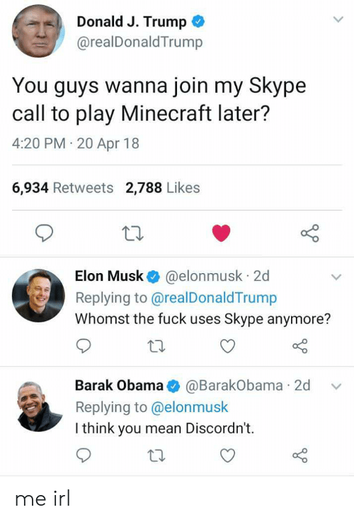 20-Apr: Donald J. Trump  @realDonaldTrump  You guys wanna join my Skype  call to play Minecraft later?  4:20 PM 20 Apr 18  6,934 Retweets 2,788 Likes  Elon Musk @elonmusk 2d  Replying to @realDonaldTrump  Whomst the fuck uses Skype anymore?  Barak Obama@BarakObama 2d v  Replying to @elonmusk  I think you mean Discordn't.  to me irl