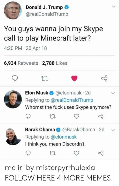 20-Apr: Donald J. Trump  @realDonaldTrump  You guys wanna join my Skype  call to play Minecraft later?  4:20 PM 20 Apr 18  6,934 Retweets 2,788 Likes  Elon Musk @elonmusk 2d  Replying to @realDonaldTrump  Whomst the fuck uses Skype anymore?  Barak Obama@BarakObama 2d v  Replying to @elonmusk  I think you mean Discordn't.  to me irl by misterpyrrhuloxia FOLLOW HERE 4 MORE MEMES.