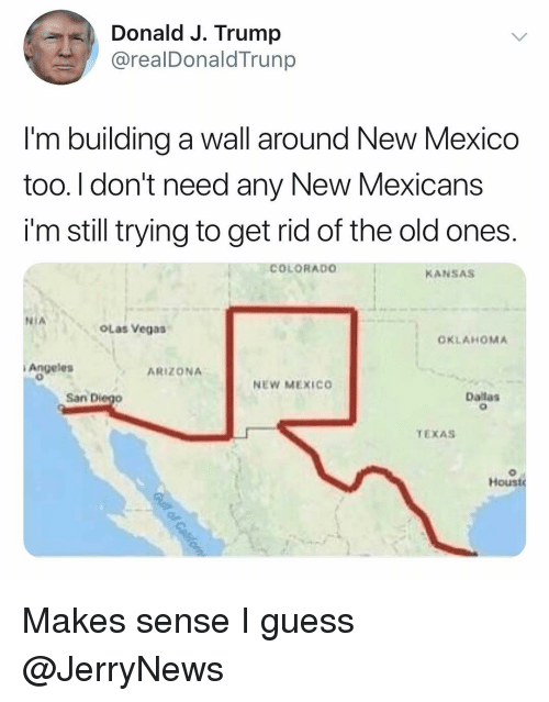 Funny, Las Vegas, and Arizona: Donald J. Trump  @realDonaldTrunp  I'm building a wall around New Mexico  too. l don't need any New Mexicans  i'm still trying to get rid of the old ones  COLORADo  KANSAS  NIA  OLas Vegas  OKLAHOMA  i Angeles  ARIZONA  NEW MEXICO  San Diego  Dallas  TEXAS  Houst Makes sense I guess @JerryNews