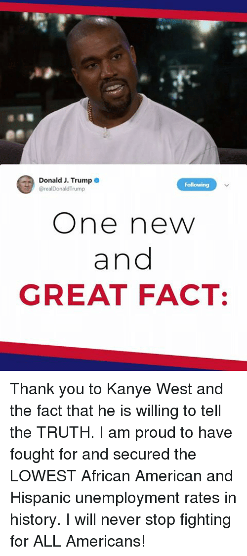 Kanye, Thank You, and American: Donald J. Trump  rump  One new  and  GREAT FACT: Thank you to Kanye West and the fact that he is willing to tell the TRUTH. I am proud to have fought for and secured the LOWEST African American and Hispanic unemployment rates in history. I will never stop fighting for ALL Americans!