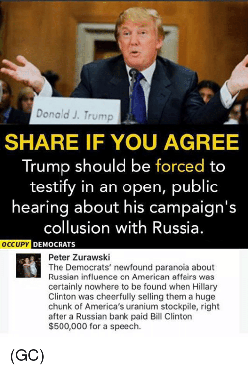 Publicated: Donald J. Trump  SHARE IF YOU AGREE  Trump should be forced to  testify in an open, public  hearing about his campaign's  collusion with Russia.  DEMOCRATS  Peter Zurawski  The Democrats' newfound paranoia about  Russian influence on American affairs was  certainly nowhere to be found when Hillary  Clinton was cheerfully selling them a huge  chunk of America's uranium stockpile, right  after a Russian bank paid Bill Clinton  $500,000 for a speech. (GC)