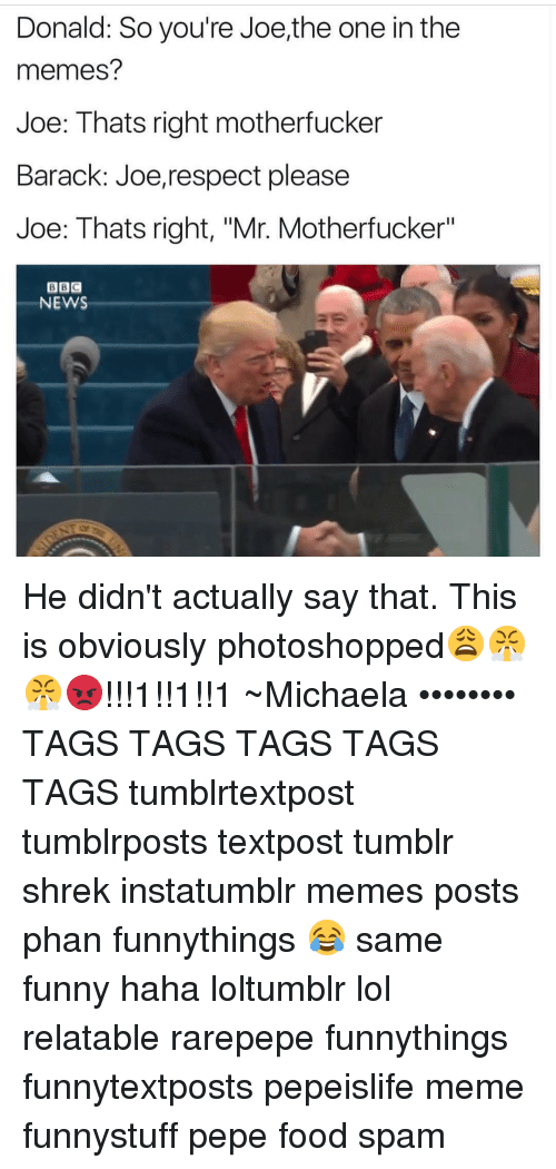 """Memes Post: Donald: So you're Joe,the one inthe  memes?  Joe: Thats right motherfucker  Barack: Joerrespect please  Joe: Thats right, """"Mr. Motherfucker""""  BBI C  NEWS He didn't actually say that. This is obviously photoshopped😩😤😤😡!!!1!!1!!1 ~Michaela •••••••• TAGS TAGS TAGS TAGS TAGS tumblrtextpost tumblrposts textpost tumblr shrek instatumblr memes posts phan funnythings 😂 same funny haha loltumblr lol relatable rarepepe funnythings funnytextposts pepeislife meme funnystuff pepe food spam"""