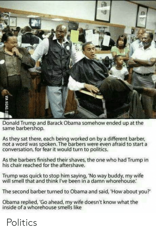 "Barbershop: Donald Trump and Barack Obama somehow ended up at the  same barbershop.  As they sat there, each being worked on by a different barber,  not a word was spoken. The barbers were even afraid to start a  conversation, for fear it would turn to politics.  As the barbers finished their shaves, the one who had Trump in  his chair reached for the aftershave.  Trump was quick to stop him saying, 'No way buddy, my wife  will smell that and think I've been in a damn whorehouse.  The second barber turned to Obama and said, 'How about you?""  Obama replied, Go ahead, my wife doesn't know what the  inside of a whorehouse smells like Politics"