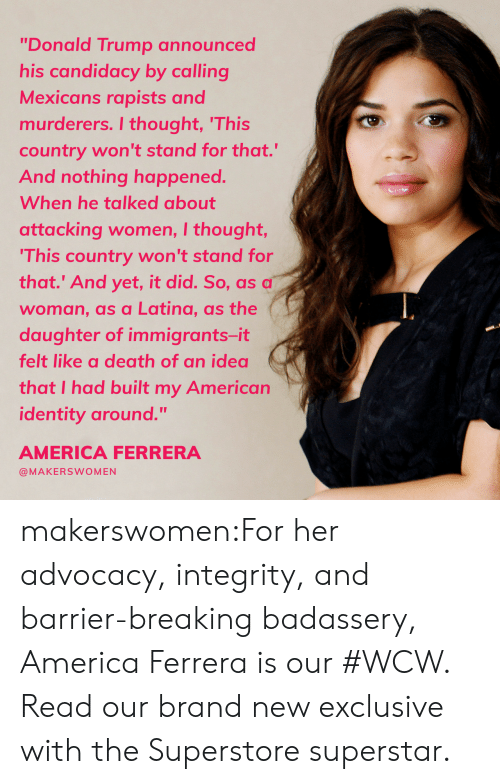 "WCW: ""Donald Trump announced  his candidacy by calling  Mexicans rapists and  murderers. I thought, 'This  country won't stand for that.""  And nothing happened.  When he talked about  attacking women, I thought,  This country won't stand for  that.' And yet, it did. So, as a  woman, as a Latina, as the  daughter of immigrants-it  felt like a death of an idea  that I had built my American  identity around.""  AMERICA FERRERA  @MAKERSWOMEN makerswomen:For her advocacy, integrity, and barrier-breaking badassery, America Ferrera is our #WCW. Read our brand new exclusive with the Superstore superstar."