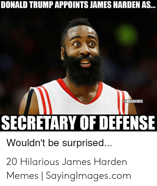 Donald Trump, James Harden, and Memes: DONALD TRUMP APPOINTS JAMES HARDEN AS...  HBAMEMES  SECRETARY OF DEFENSE  Wouldn't be surprised... 20 Hilarious James Harden Memes | SayingImages.com