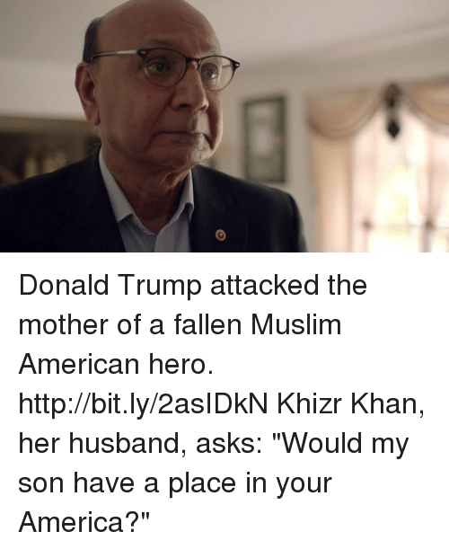 """Muslim American: Donald Trump attacked the mother of a fallen Muslim American hero. http://bit.ly/2asIDkN Khizr Khan, her husband, asks: """"Would my son have a place in your America?"""""""