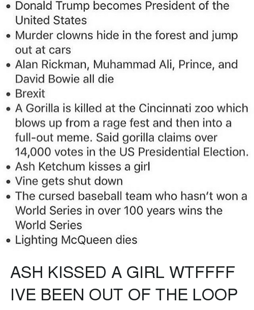 Ash Ketchum: Donald Trump becomes President of the  United States  Murder clowns hide in the forest and jump  out at cars  Alan Rickman, Muhammad Ali, Prince, and  David Bowie all die  Brexit  A Gorilla is killed at the Cincinnati zoo which  blows up from a rage fest and then into a  full-out meme. Said gorilla claims over  14,000 votes in the US Presidential Election.  Ash Ketchum kisses a girl  Vine gets shut down  The cursed baseball team who hasn't won a  World Series in over 100 years wins the  World Series  Lighting McQueen dies ASH KISSED A GIRL WTFFFF IVE BEEN OUT OF THE LOOP