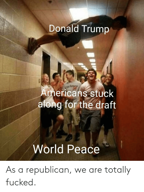 a republican: Donald Trump  cuctegs  Americans stuck  along for the draft  World Peace As a republican, we are totally fucked.