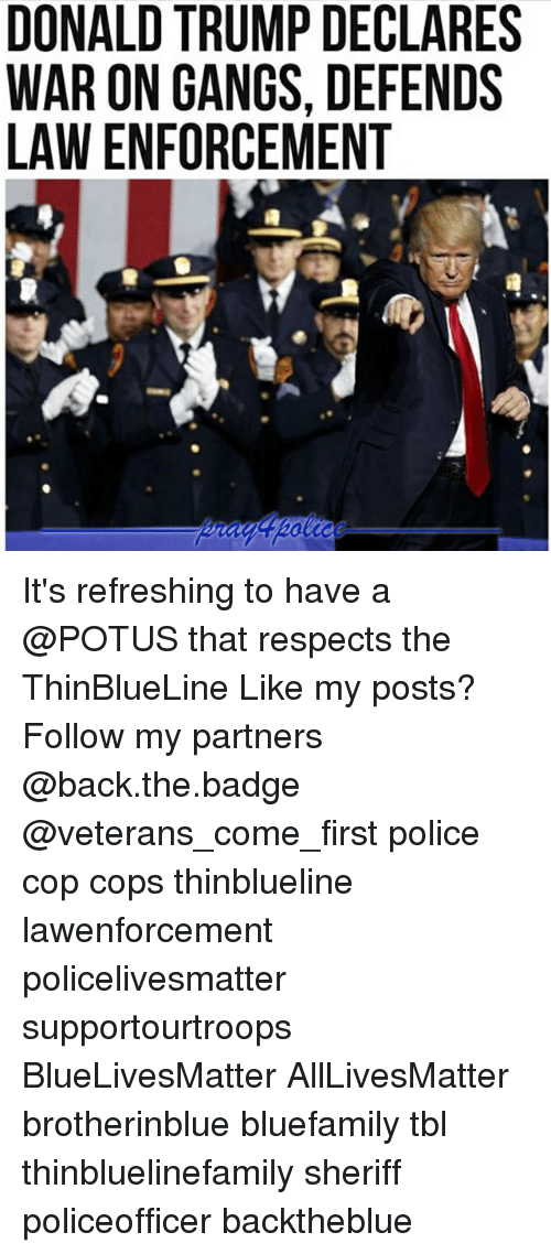 All Lives Matter, Donald Trump, and Memes: DONALD TRUMP DECLARES  WAR ON GANGS, DEFENDS  LAW ENFORCEMENT It's refreshing to have a @POTUS that respects the ThinBlueLine Like my posts? Follow my partners @back.the.badge @veterans_сome_first police cop cops thinblueline lawenforcement policelivesmatter supportourtroops BlueLivesMatter AllLivesMatter brotherinblue bluefamily tbl thinbluelinefamily sheriff policeofficer backtheblue