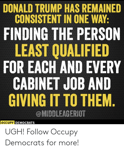 Occupy: DONALD TRUMP HAS REMAINED  CONSISTENT IN ONE WAY:  FINDING THE PERSON  LEAST QUALIFIED  FOR EACH AND EVERY  CABINET JOB AND  GIVING IT TO THEM  @MIDDLEAGERIOT  OCCUPY DEM  DEMOCRATS  ocr UGH!  Follow Occupy Democrats for more!
