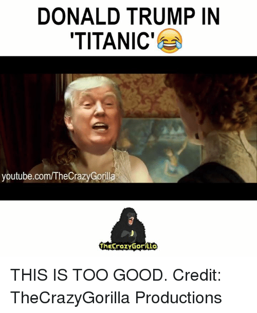 Youtubeable: DONALD TRUMP IN  TITANIC'  youtube.com/TheCrazyGorilla  ThECraZYGoriLLO THIS IS TOO GOOD. Credit: TheCrazyGorilla Productions