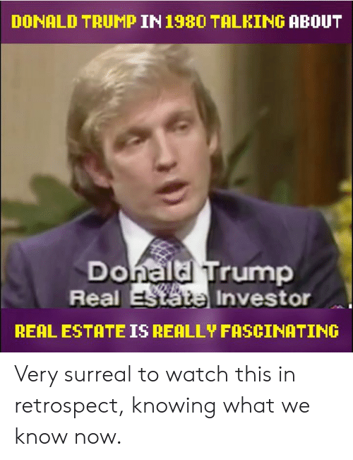 Dank, Donald Trump, and Trump: DONALD TRUMP IN198O TALKING ABOUT  Donaldl Trump  Real  Investor  REAL ESTATE IS REALLY FASCINATING Very surreal to watch this in retrospect, knowing what we know now.