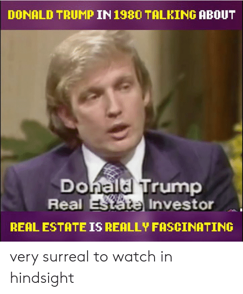 Donald Trump, Memes, and Trump: DONALD TRUMP IN198O TALKING ABOUT  Donaldl Trump  Real  Investor  REAL ESTATE IS REALLY FASCINATING very surreal to watch in hindsight