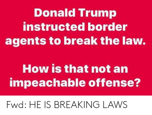 Donald Trump, Break, and Trump: Donald Trump  instructed border  agents to break the law.  How is that not an  impeachable offense? Fwd: HE IS BREAKING LAWS