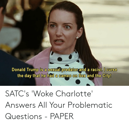 Donald Trump, Sex, and Charlotte: Donald Trump is a sexual predator and a racist. I curse  the day that he had a cameo on Sex and the City! SATC's 'Woke Charlotte' Answers All Your Problematic Questions - PAPER