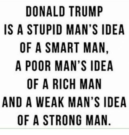 aac: DONALD TRUMP  IS A STUPID MAN'S IDEA  OF A SMART MAN  A POOR MAN'S IDEA  OF A RICH MAN  AND A WEAK MAN'S IDEA  OF A STRONG MAN  D,  IN  IN  PSA A  DNSA  M 'S A  MSMAG  NM  UNM  RATNHM ON  TMR  AAC  IDM  M RI  RA  APSRAES  NU  OT  OF  WA  DSFPOA  DO