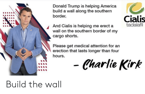 America, Charlie, and Donald Trump: Donald Trump is helping America  build a wall along the southern  border  Cialis  tadalafil  And Cialis is helping me erect a  wall on the southern border of my  cargo shorts.  Please get medical attention for an  erection that lasts longer than four  hours.  Charlie Kirk Build the wall