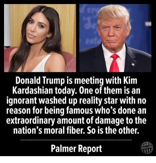 Donald Trump, Ignorant, and Kim Kardashian: Donald Trump is meeting with Kim  Kardashian today. One of them is ain  ignorant washed up reality star with no  reason for being famous who's done an  extraordinary amount of damage to the  nation's moral fiber. So is the other.  Palmer Report  Other98