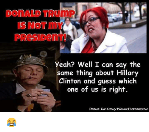 Donald Trump, Hillary Clinton, and Memes: DONALD TRUMP  IS NOT my  PReSIDenT  Yeah? Well I can say the  same thing about Hillary  Clinton and guess which  one of us is right.  OBAMA THE ENEny WITHINFACEBOOKCOM 😂