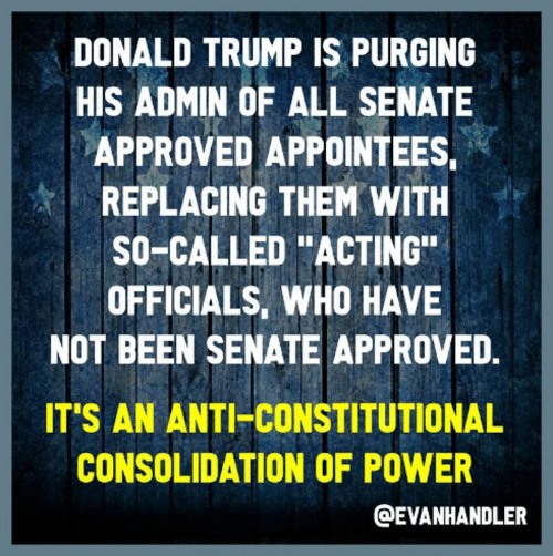 """Donald Trump, Power, and Trump: DONALD TRUMP IS PURGING  HIS ADMIN OF ALL SENATE  APPROVED APPOINTEES,  REPLACING THEM WITH  SO-CALLED """"ACTING  OFFICIALS, WHO HAVE  NOT BEEN SENATE APPROVED.  IT'S AN ANTI-CONSTITUTIONAL  CONSOLIDATION OF POWER  @EVANHANDLER"""