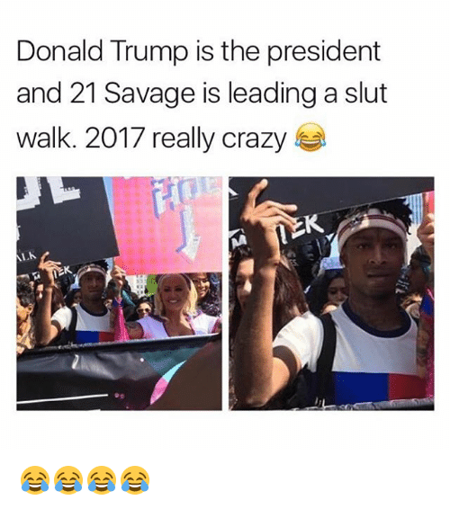 Crazy, Donald Trump, and Funny: Donald Trump is the president  and 21 Savage is leading a slut  walk. 2017 really crazy  l.卜 😂😂😂😂