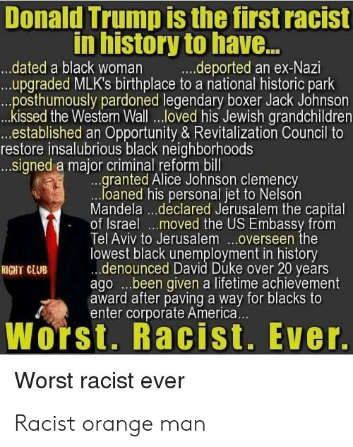 America, Club, and Donald Trump: Donald Trump is the tirst racist  in history to have...  .dated a black woman .deported an ex-Nazi  ...upgraded MLK's birthplace to a national historic park  .posthumously pardoned legendary boxer Jack Johnson  kissed the Western Wall...oved his Jewish grandchildren  established an Opportunity & Revitalization Council to  restore insalubrious black neighborhoods  signed a major criminal reform bill  ranted Alice Johnson clemency  loaned his personal jet to Nelson  Mandela .. .declared Jerusalem the capital  of Israel ...moved the US Embassy from  Tel Aviv to Jerusalem ..overseen the  lowest black unemployment in history  RIGHT CLUB  denounced David Duke over 20 years  ago ..been given a lifetime achievement  award after paving a way for blacks to  enter corporate America.  Worst. Racist. Ever.  Worst racist ever Racist orange man