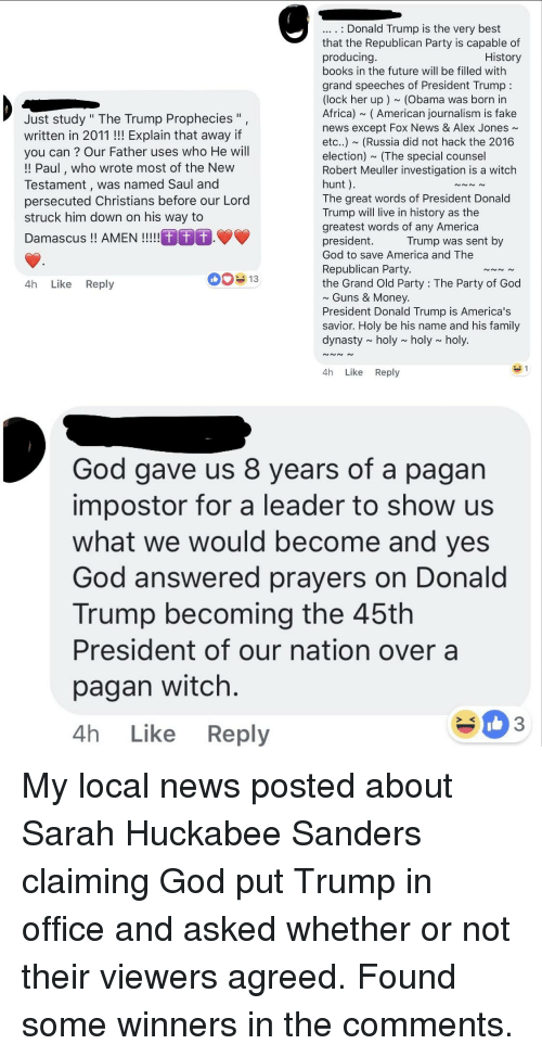 """answered prayers: .. . Donald Trump is the very best  that the Republican Party is capable of  producing  books in the future will be filled with  grand speeches of President Trump:  (lock her up) (Obama was born in  Africa) ~ (American journalism is fake  news except Fox News & Alex Jones~  etc..) ~ (Russia did not hack the 2016  election) (The special counsel  Robert Meuller investigation is a witch  hunt).  The great words of President Donald  Trump will live in history as the  greatest words of any America  president.  God to save America and The  Republican Party.  the Grand Old Party: The Party of God  History  Just study """" The Trump Prophecies"""",  written in 2011!! Explain that away if  you can ? Our Father uses who He will  !! Paul, who wrote most of the New  Testament, was named Saul and  persecuted Christians before our Lord  struck him down on his way to  Trump was sent by  4h Like Reply  Guns & Money  President Donald Trump is America's  savior. Holy be his name and his family  dynasty ~ holy ~ holy~ holy.  4h Like Reply  God gave us 8 years of a pagan  impostor for a leader to show us  what we would become and yes  God answered prayers on Donald  Trump becoming the 45th  President of our nation over a  pagan witch  4h Like Reply  2 <  3"""