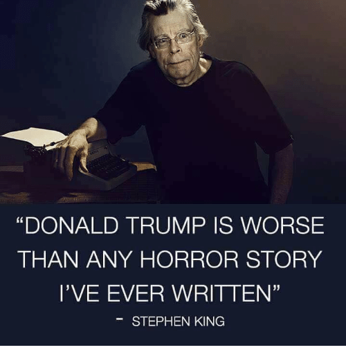 "Donald Trump, Memes, and Stephen: ""DONALD TRUMP IS WORSE  THAN ANY HORROR STORY  l'VE EVER WRITTEN'  STEPHEN KING"