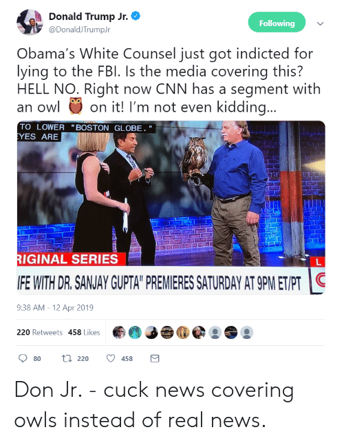 """cnn.com, Donald Trump, and Fbi: Donald Trump Jr. O  Following  İy @DonaldiTrumpJr  Obama's White Counsel just got indicted for  lying to the FBI. Is the media covering this?  HELL NO. Right now CNN has a segment with  an o on it! I'm not even kidding...  TO LOWER """"BOSTON GLOBE.""""  YES ARE  RIGINAL SERIES  IFE WITH DR.SANJAY GUPTA"""" PREMIERES SATURDAY AT 9PMETIPT  9:38 AM-12 Apr 2019  220 Retweets 458 Likes  80 ti 220 458 Don Jr. - cuck news covering owls instead of real news."""