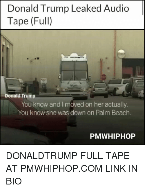 Donald Trump You: Donald Trump Leaked Audio  Tape (Full)  Donald Trump  You know and I maved on her actually  You know she was down on Palm Beach.  PMWHIPHOP DONALDTRUMP FULL TAPE AT PMWHIPHOP.COM LINK IN BIO