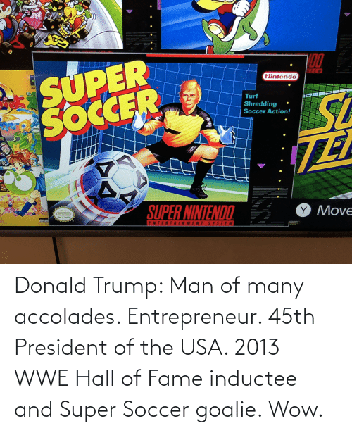Donald Trump: Donald Trump: Man of many accolades. Entrepreneur. 45th President of the USA. 2013 WWE Hall of Fame inductee and Super Soccer goalie. Wow.