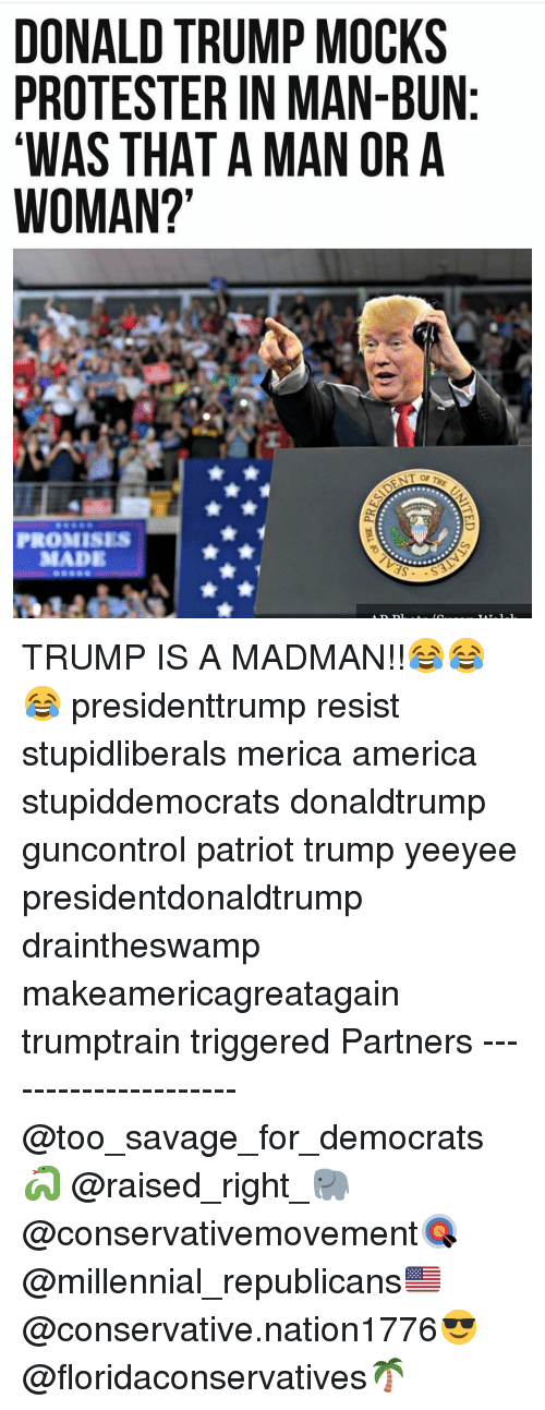 Protester: DONALD TRUMP MOCKS  PROTESTER IN MAN-BUN  WAS THAT A MAN ORA  WOMAN?  PROMISES  MADE TRUMP IS A MADMAN!!😂😂😂 presidenttrump resist stupidliberals merica america stupiddemocrats donaldtrump guncontrol patriot trump yeeyee presidentdonaldtrump draintheswamp makeamericagreatagain trumptrain triggered Partners --------------------- @too_savage_for_democrats🐍 @raised_right_🐘 @conservativemovement🎯 @millennial_republicans🇺🇸 @conservative.nation1776😎 @floridaconservatives🌴