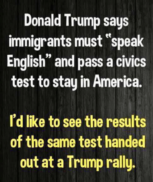 "Trump Says: Donald Trump says  immigrants must ""speak  English"" and pass a civics  test to stay in America  I'd like to see the results  of the same test handed  out at a Trump rally"