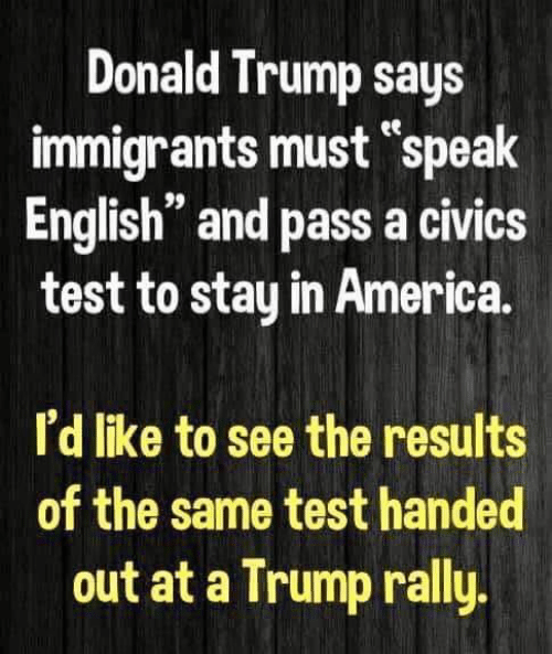 "Trump Says: Donald Trump says  immigrants must ""speak  English"" and pass a civics  test to stay in America.  ее  n 99  I'd like to see the results  of the same test handed  out at a Trump rally"