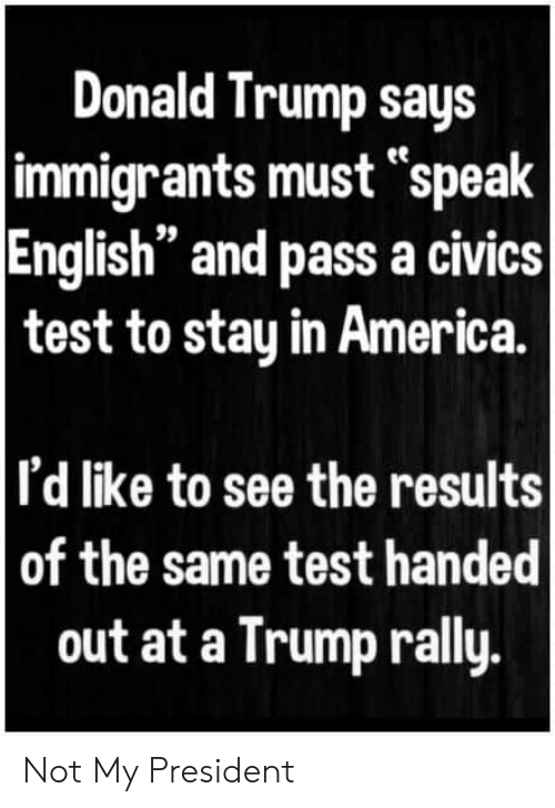 "Trump Says: Donald Trump says  immigrants must ""speak  English"" and pass a civics  test to stay in America.  I'd like to see the results  of the same test handed  out at a Trump rally. Not My President"