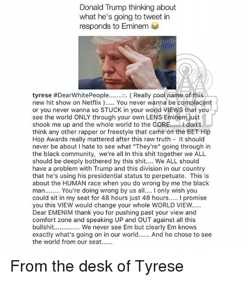 "Tyrese: Donald Trump thinking about  what he's going to tweet in  responds to Eminem  @iagurlt  tyrese #DearWhitePeople :  new hit show on Netflix. You never wanna be complacent  or you never wanna so STUCK in your world VIEWS that you  see the world ONLY through your own LENS Eminem just  shook me up and the whole world to the CORE..... I don't  think any other rapper or freestyle that came on the BET Hip  Hop Awards really mattered after this raw truth t should  never be about I hate to see what ""They're"" going through in  the black community, we're all In this shit together we ALL  should be deeply bothered by this shit.... We ALL should  have a problem with Trump and this division in our country  that he's using his presidential status to perpetuate. This is  about the HUMAN race when you do wrong by me the black  man...... You're doing wrong by us a only wish you  could sit in my seat for 48 hours just 48 hours..... I promise  you this VIEW would change your whole WORLD VIEW  Dear EMENIM thank you for pushing past your view and  comfort zone and speaking UP and OUT against all this  bullshit.......... We never see Em but clearly Em knows  exactly what's going on in our world.. And he chose to see  the world from our seat  Really cool name of this From the desk of Tyrese"