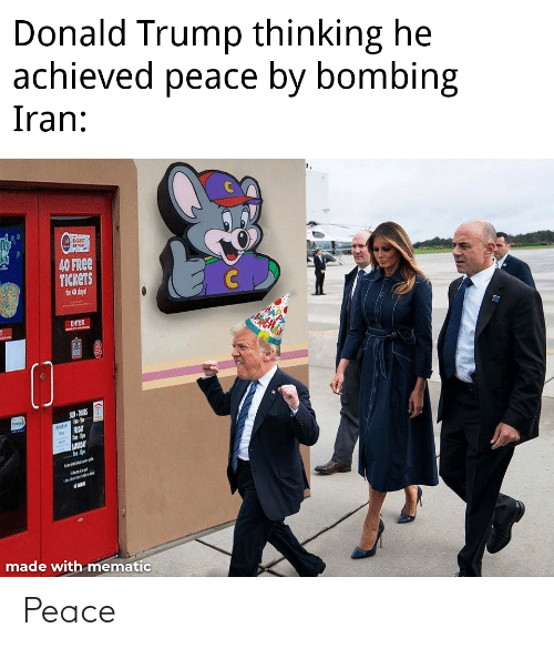 Donald Trump: Donald Trump thinking he  achieved peace by bombing  Iran:  LIKGEST  40 FREE  TICKETS  for 40 daya!  ENTER  SUN- TURS  FRIDAY  SATURANY  made with mematic Peace