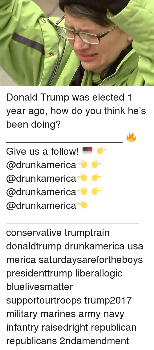 Donald Trump, Memes, and Army: Donald Trump was elected 1 year ago, how do you think he's been doing? _____________________ 🔥Give us a follow! 🇺🇸 👉@drunkamerica👈 👉@drunkamerica👈 👉@drunkamerica👈 👉@drunkamerica👈 ________________________ conservative trumptrain donaldtrump drunkamerica usa merica saturdaysarefortheboys presidenttrump liberallogic bluelivesmatter supportourtroops trump2017 military marines army navy infantry raisedright republican republicans 2ndamendment