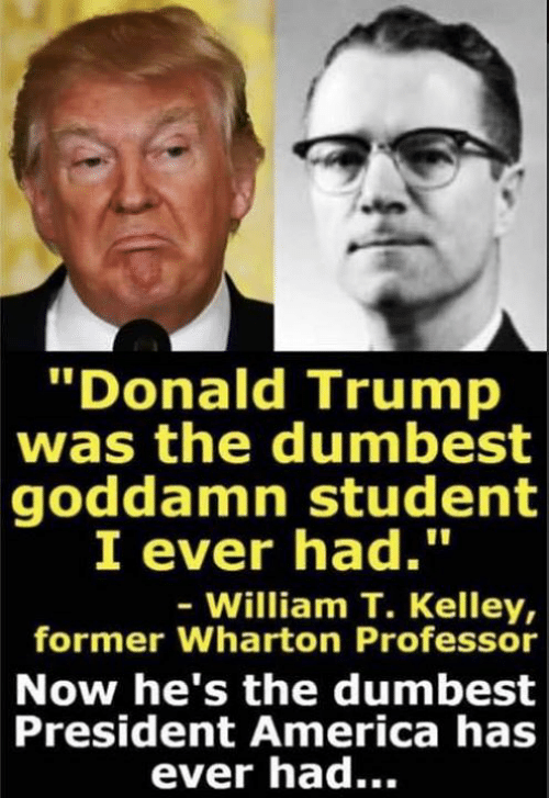 "America, Donald Trump, and Trump: Donald Trump  was the dumbest  goddamn student  I ever had.""  William T. Kelley,  former Wharton Professor  Now he's the dumbest  President America has  ever had..."