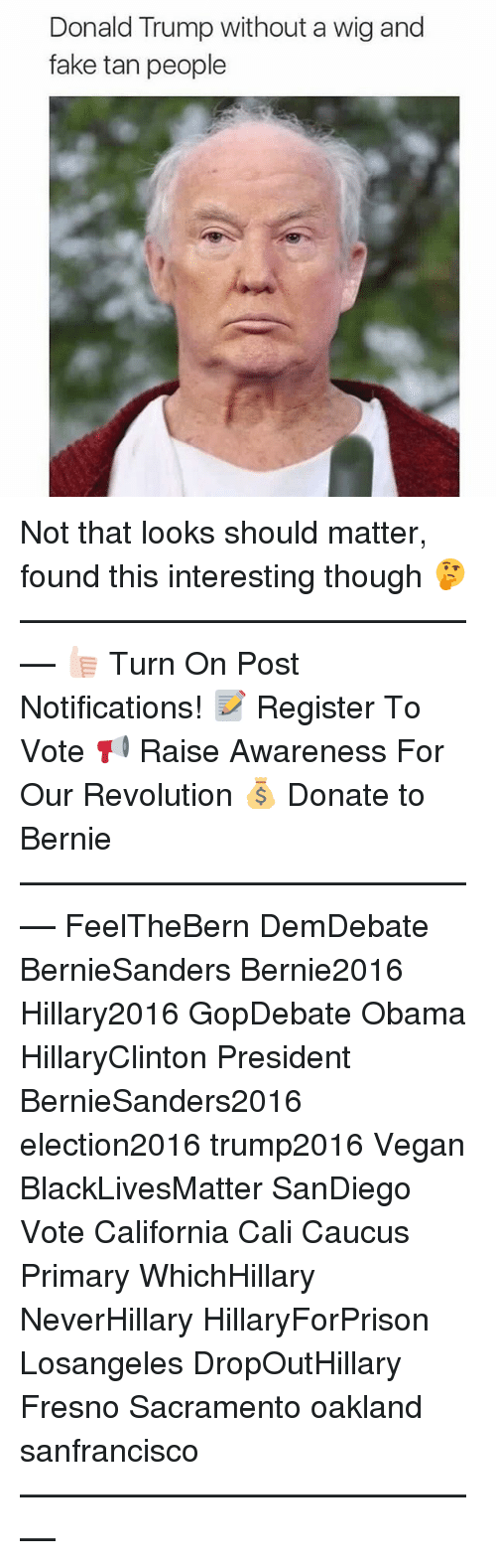 caucuses: Donald Trump without a wig and  fake tan people Not that looks should matter, found this interesting though 🤔 ––––––––––––––––––––––––––– 👍🏻 Turn On Post Notifications! 📝 Register To Vote 📢 Raise Awareness For Our Revolution 💰 Donate to Bernie ––––––––––––––––––––––––––– FeelTheBern DemDebate BernieSanders Bernie2016 Hillary2016 GopDebate Obama HillaryClinton President BernieSanders2016 election2016 trump2016 Vegan BlackLivesMatter SanDiego Vote California Cali Caucus Primary WhichHillary NeverHillary HillaryForPrison Losangeles DropOutHillary Fresno Sacramento oakland sanfrancisco –––––––––––––––––––––––––––