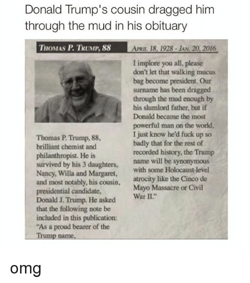 """Obituaries: Donald Trump's cousin dragged him  through the mud in his obituary  THOMAS P TRUMP, 88  ARn 18, 1928 JAN. 20, 2016  I implore you all, please  don't let that walking mucus  bag become president. Our  surname has been dragged  through the mud enough by  his slumlord father, but if  Donald became the most  powerful man on the world,  I just know he'd fuck up so  Thomas P Trump, 88,  badly that for the rest of  brilliant chemist and  recorded history, the Trump  philanthropist. He is  survived by his 3 daughters,  name will be synonymous  Nancy, Willa and Margaret  with some Holocaust-level  and most notably, his cousin  atrocity like the Cinco de  presidential candidate,  Mayo Massacre on Civil  Donald J.  War II  Trump. He asked  that the following note be  included in this publication:  """"As a proud bearer of the  Trump name, omg"""