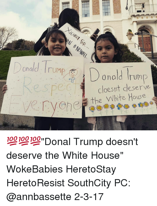 "Donal Trump: Donald UMP  Donald Trump  cloes it deserve  Cvehe, the White House 💯💯💯""Donal Trump doesn't deserve the White House"" WokeBabies HeretoStay HeretoResist SouthCity PC: @annbassette 2-3-17"